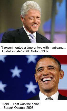 """I experimented a time or two with marijuana ... I didn't inhale"" - Bill Clinton 1992. ""I did ... that was the point."" Barak Obama, 2008."